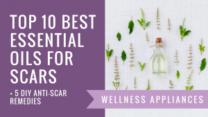 Top 10 Best Essential Oils for Scars + 5 DIY Anti-Scar Remedies