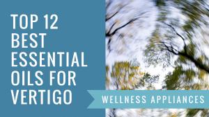 Top 12 Best Essential Oils for Vertigo – Natural Remedies & Relief