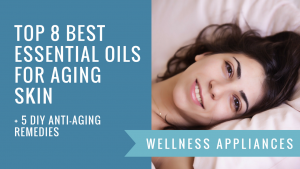 Top 8 Best Essential Oils for Aging Skin + 5 DIY Anti-Aging Remedies