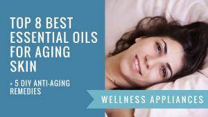 Top 8 Best Essential Oils for Aging Skin + 5 DIY Anti-Aging Remedies